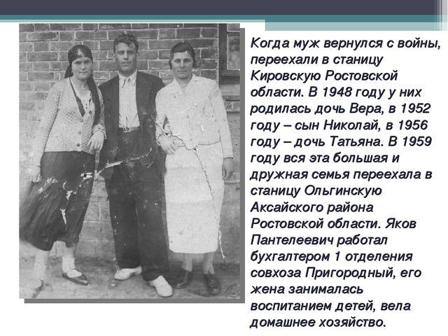 Когда муж вернулся с войны, переехали в станицу Кировскую Ростовской области....