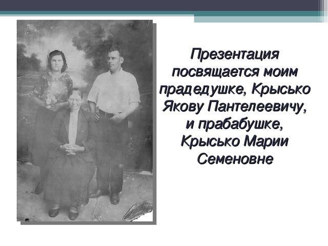 Презентация посвящается моим прадедушке, Крысько Якову Пантелеевичу, и прабаб...