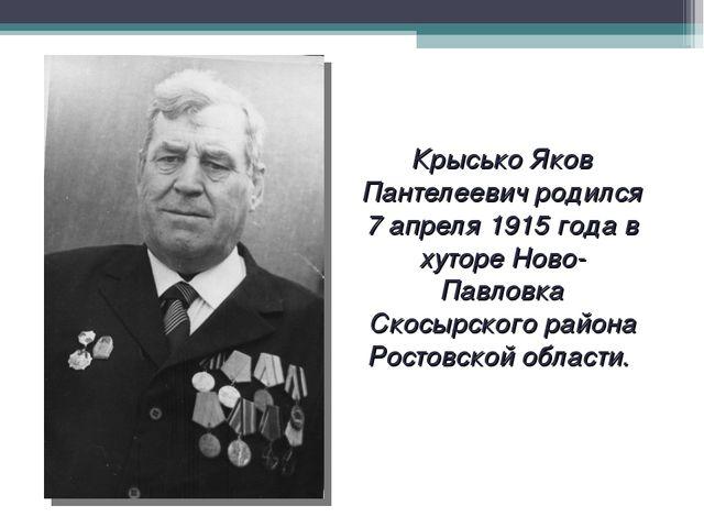 Крысько Яков Пантелеевич родился 7 апреля 1915 года в хуторе Ново-Павловка Ск...