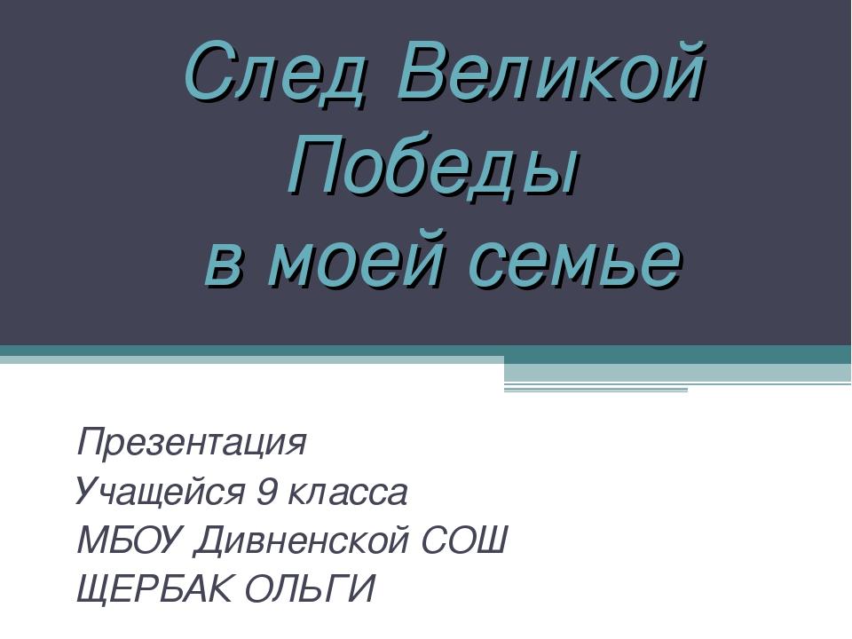 След Великой Победы в моей семье Презентация Учащейся 9 класса МБОУ Дивненско...