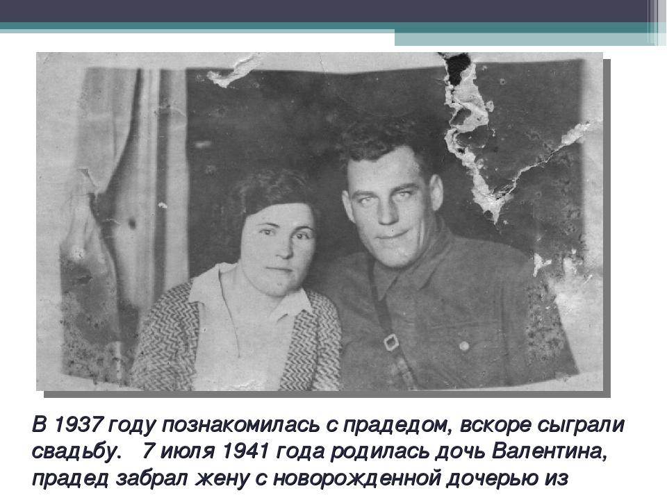 В 1937 году познакомилась с прадедом, вскоре сыграли свадьбу. 7 июля 1941 год...