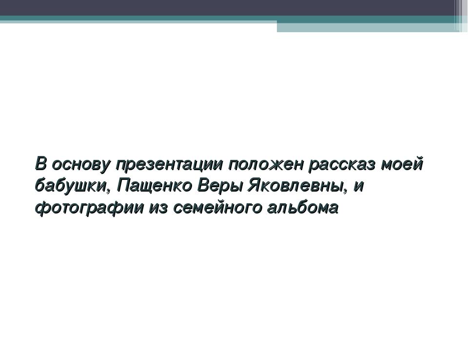 В основу презентации положен рассказ моей бабушки, Пащенко Веры Яковлевны,...