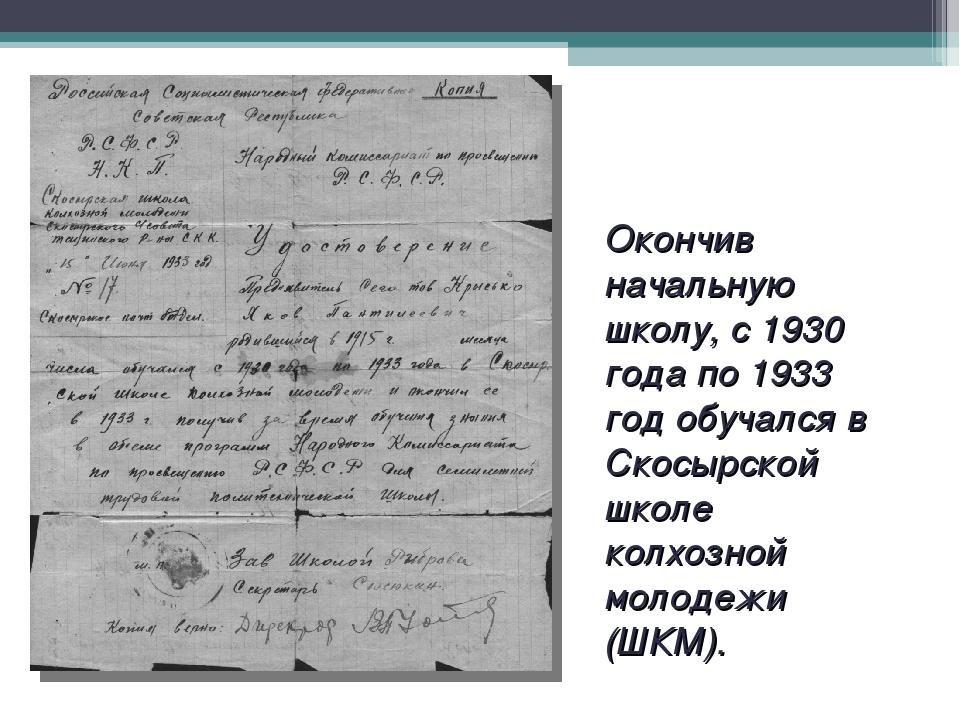 Окончив начальную школу, с 1930 года по 1933 год обучался в Скосырской школе...