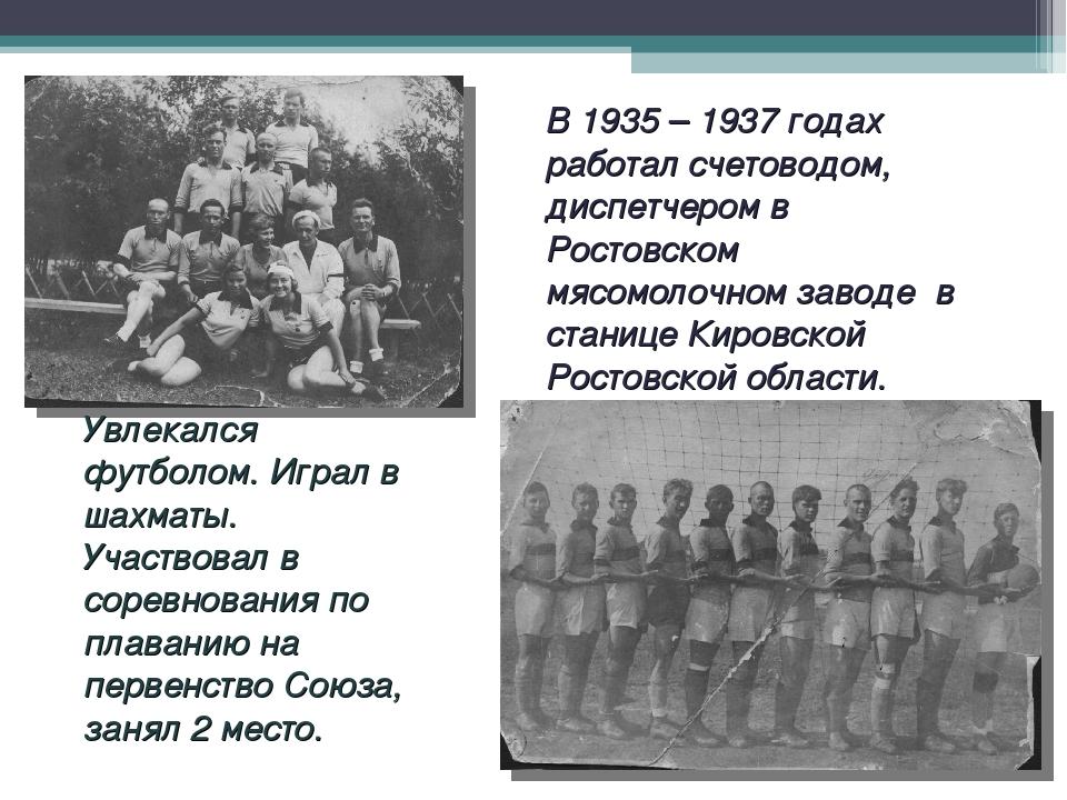 В 1935 – 1937 годах работал счетоводом, диспетчером в Ростовском мясомолочном...