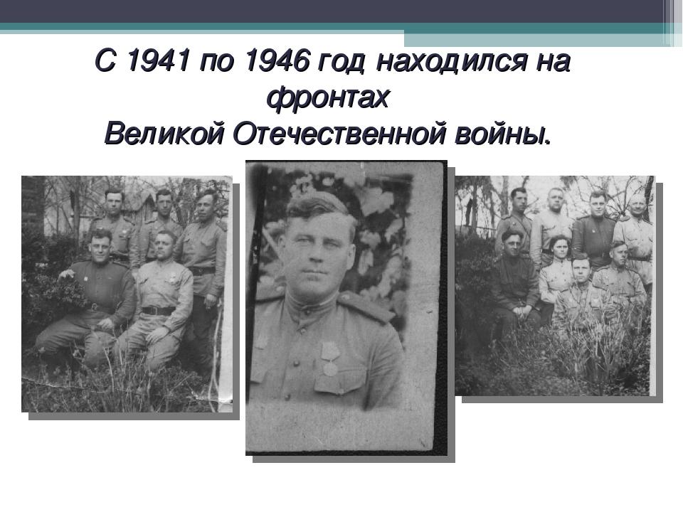 С 1941 по 1946 год находился на фронтах Великой Отечественной войны.