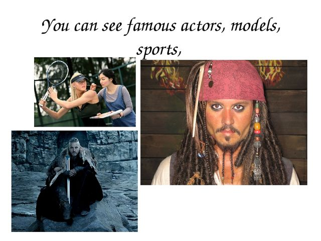 You can see famous actors, models, sports,