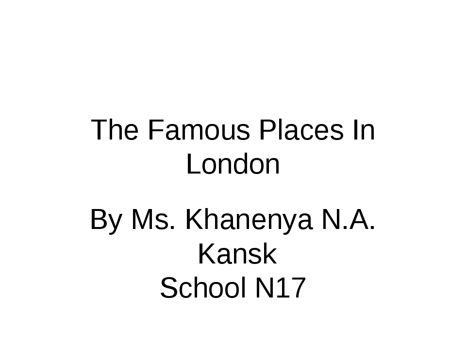 The Famous Places In London By Ms. Khanenya N.A. Kansk School N17