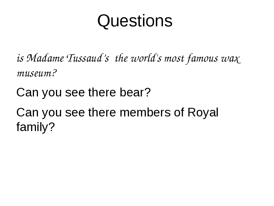 Questions is Madame Tussaud's the world's most famous wax museum? Can you see...