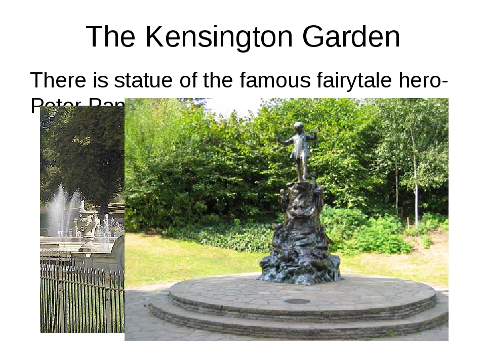 The Kensington Garden There is statue of the famous fairytale hero- Peter Pan