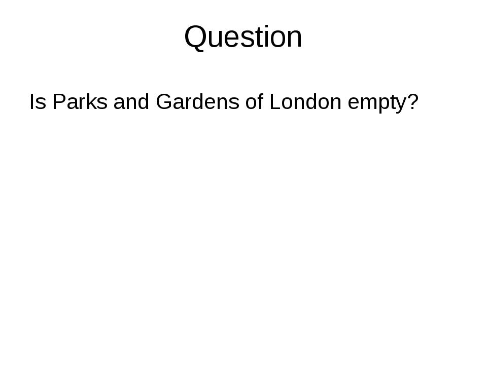 Question Is Parks and Gardens of London empty?