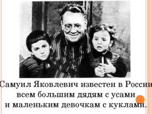 Самуил Яковлевич известен в России всем большим дядям с усами и маленьким дев