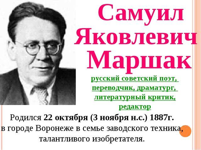 Самуил Яковлевич Маршак Родился 22 октября (3 ноября н.с.) 1887г. в городе Во...