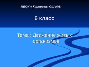 6 класс Тема : Движение живых организмов МБОУ « Кировская ОШ №1»