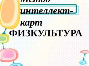 ФИЗКУЛЬТУРА Метод интеллект-карт