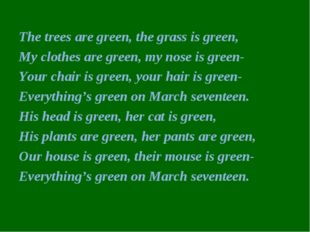 The trees are green, the grass is green, My clothes are green, my nose is gre