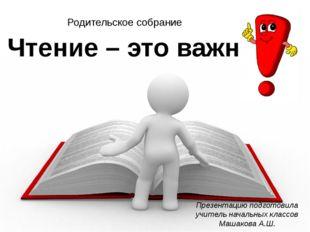 Чтение – это важно Презентацию подготовила учитель начальных классов Машакова
