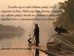 Древняя китайская мудрость Голодному не надо давать рыбу! Он её скушает за де