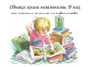 Однако, книги незаменимы. В них заключены знания человечества.