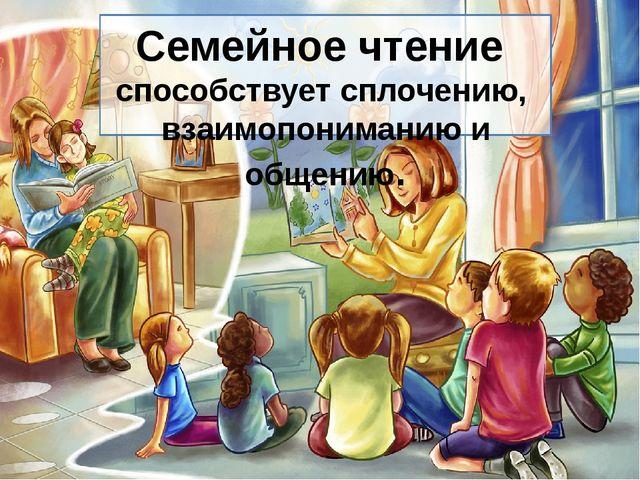 Семейное чтение способствует сплочению, взаимопониманию и общению.