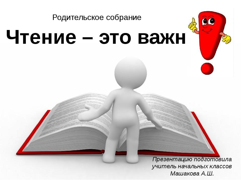 Чтение – это важно Презентацию подготовила учитель начальных классов Машакова...