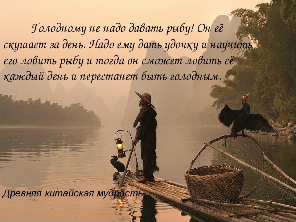 Древняя китайская мудрость Голодному не надо давать рыбу! Он её скушает за де...