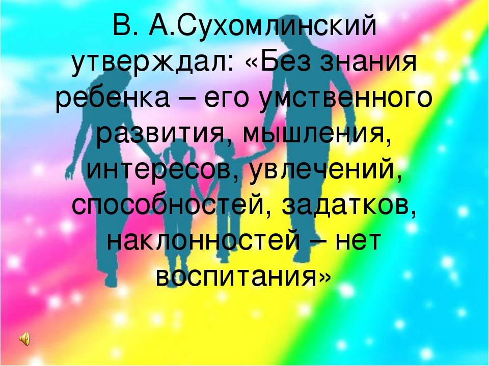 В. А.Сухомлинский утверждал: «Без знания ребенка – его умственного развития,...