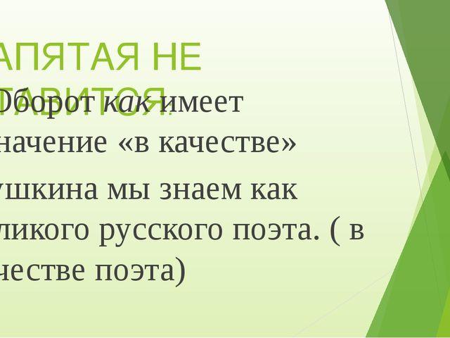 ЗАПЯТАЯ НЕ СТАВИТСЯ: Оборот как имеет значение «в качестве» Пушкина мы знаем...