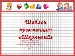 Шаблон презентации «Школьный» Автор : Фокина Лидия Петровна, учитель начальны