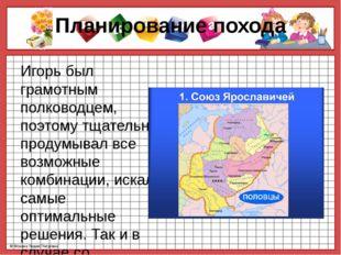 Планирование похода Игорь был грамотным полководцем, поэтому тщательно продум