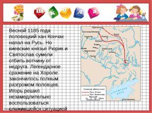 Весной 1185 года половецкий хан Кончак напал на Русь. Но киевские князья Рюр