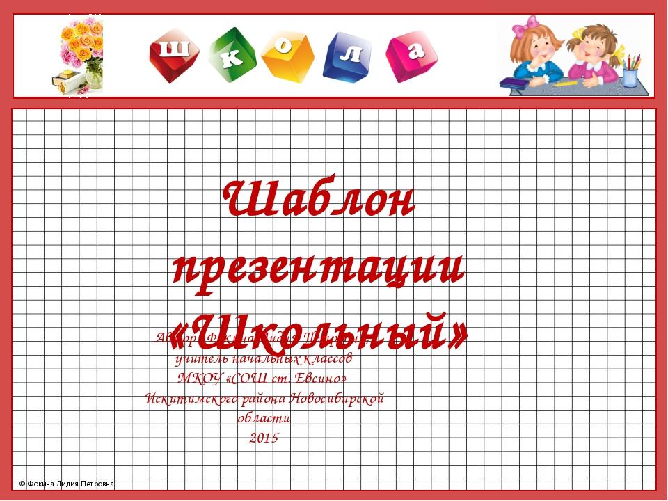 Шаблон презентации «Школьный» Автор : Фокина Лидия Петровна, учитель начальны...