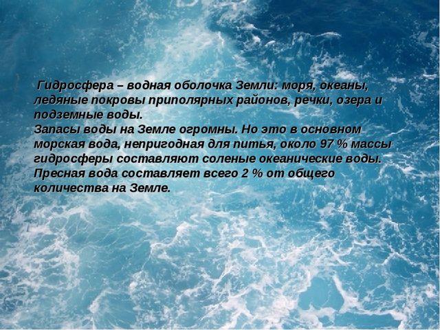 Гидросфера– водная оболочка Земли: моря, океаны, ледяные покровы приполярны...