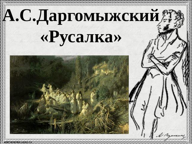 А.С.Даргомыжский «Русалка»