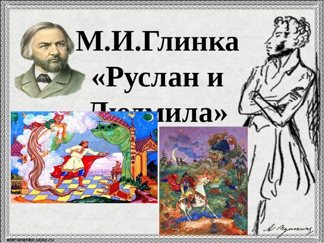 М.И.Глинка «Руслан и Людмила»