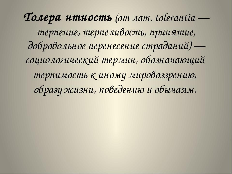 Толера́нтность(отлат.tolerantia— терпение, терпеливость, принятие, добров...