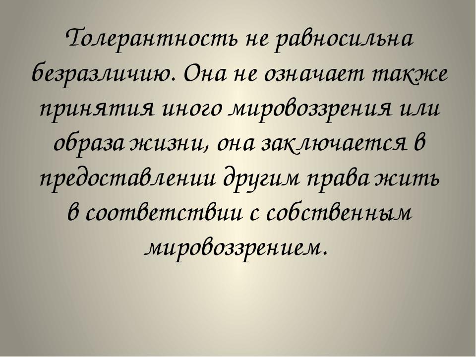 Толерантность не равносильна безразличию. Она не означает также принятия иног...