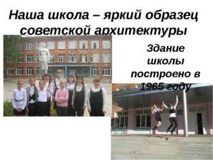 Наша школа – яркий образец советской архитектуры Здание школы построено в 196