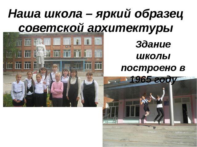 Наша школа – яркий образец советской архитектуры Здание школы построено в 196...