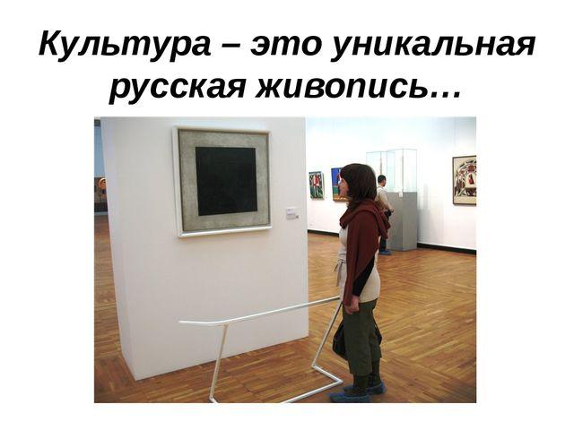 Культура – это уникальная русская живопись…