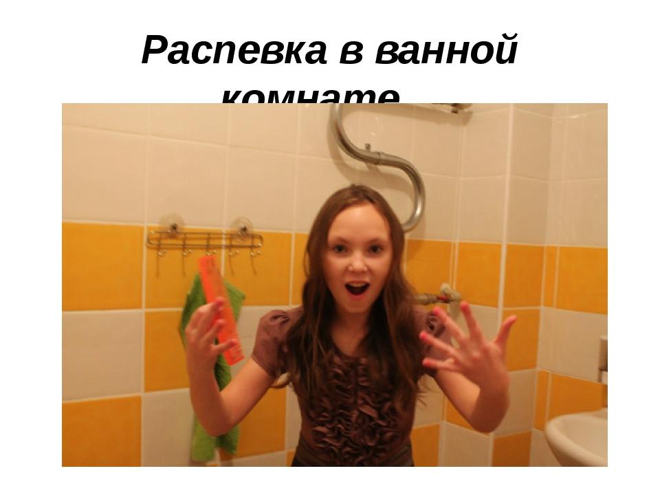 Распевка в ванной комнате…