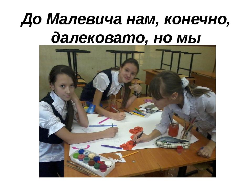 До Малевича нам, конечно, далековато, но мы стараемся…