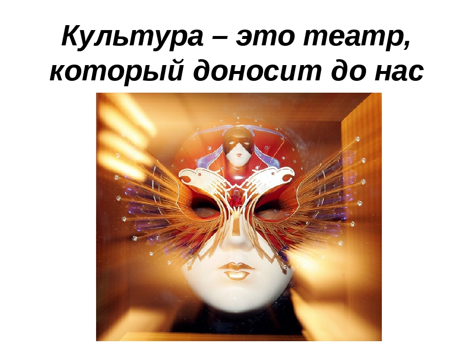 Культура – это театр, который доносит до нас смысл бытия