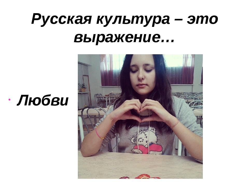 Русская культура – это выражение… Любви