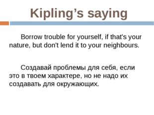 Kipling's saying Borrow trouble for yourself, if that's your nature, but don'