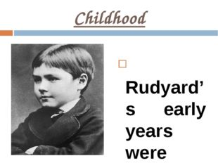 Childhood Rudyard's early years were spent in exotic India, but at the age of