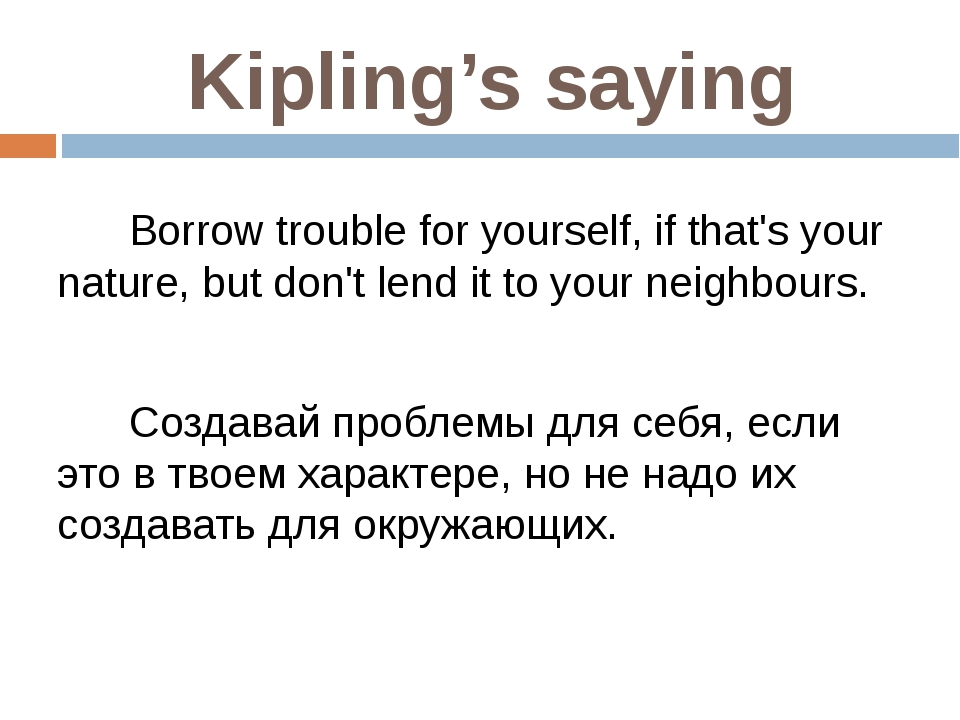 Kipling's saying Borrow trouble for yourself, if that's your nature, but don'...
