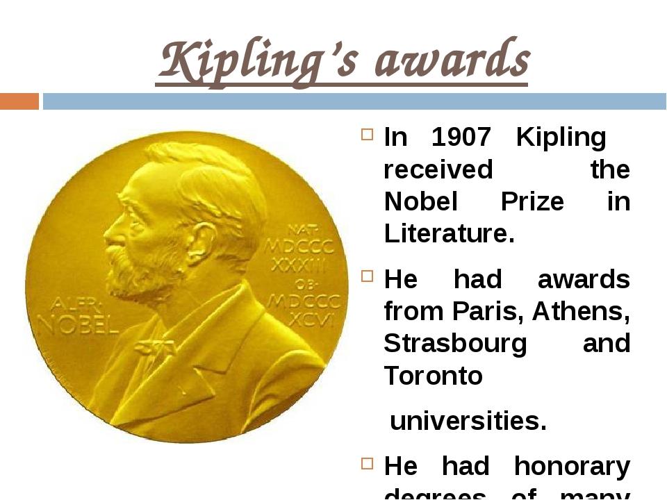 Kipling's awards In 1907 Kipling received the Nobel Prize in Literature. He h...
