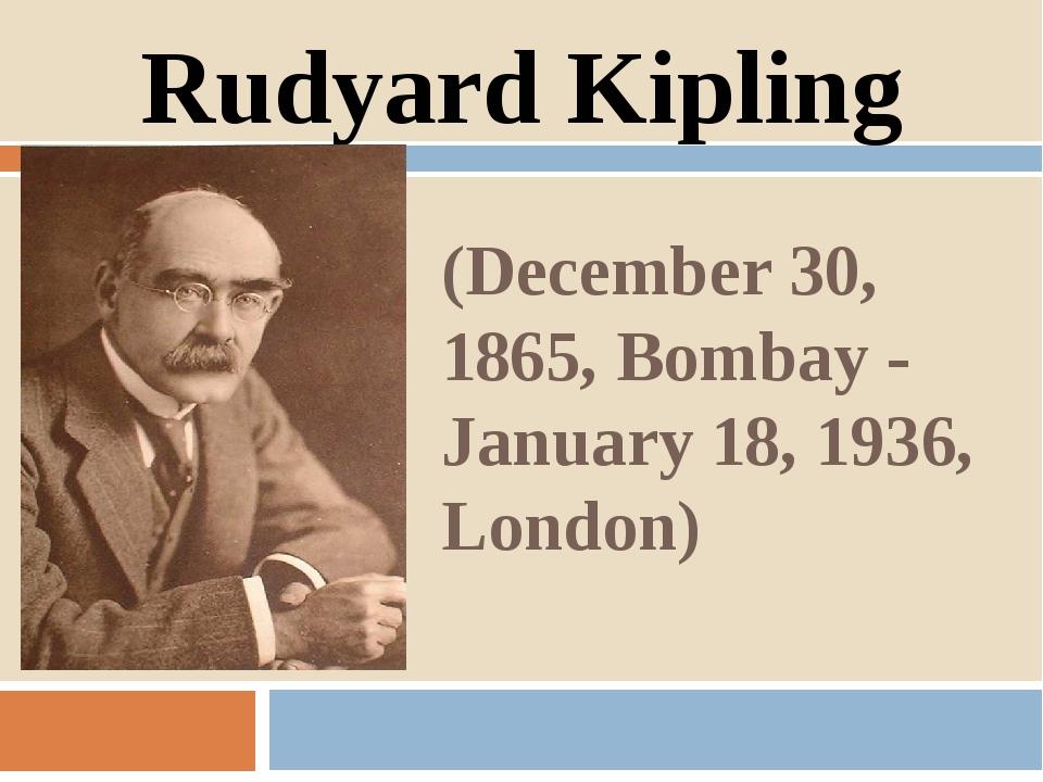 (December 30, 1865, Bombay - January 18, 1936, London) Rudyard Kipling