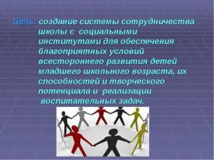 Цель: создание системы сотрудничества школы с социальными институтами для обе