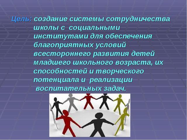 Цель: создание системы сотрудничества школы с социальными институтами для обе...